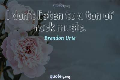 Photo Quote of I don't listen to a ton of rock music.