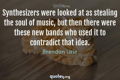 Photo Quote of Synthesizers were looked at as stealing the soul of music, but then there were these new bands who used it to contradict that idea.