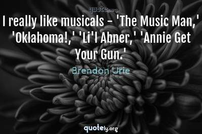 Photo Quote of I really like musicals - 'The Music Man,' 'Oklahoma!,' 'Li'l Abner,' 'Annie Get Your Gun.'