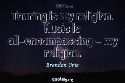 Photo Quote of Touring is my religion. Music is all-encompassing - my religion.