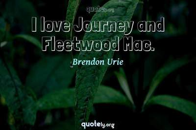 Photo Quote of I love Journey and Fleetwood Mac.