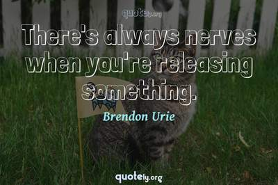 Photo Quote of There's always nerves when you're releasing something.