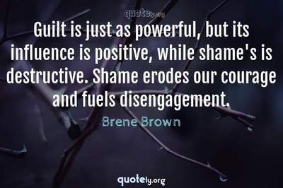 Photo Quote of Guilt is just as powerful, but its influence is positive, while shame's is destructive. Shame erodes our courage and fuels disengagement.