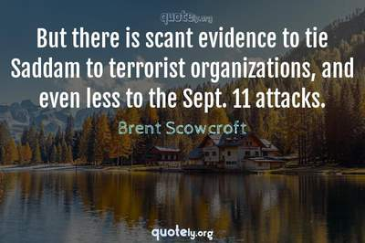 Photo Quote of But there is scant evidence to tie Saddam to terrorist organizations, and even less to the Sept. 11 attacks.