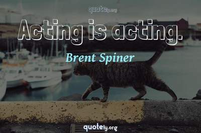 Photo Quote of Acting is acting.