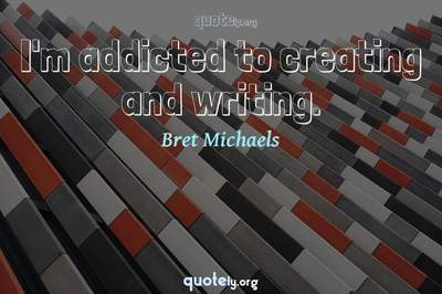 Photo Quote of I'm addicted to creating and writing.