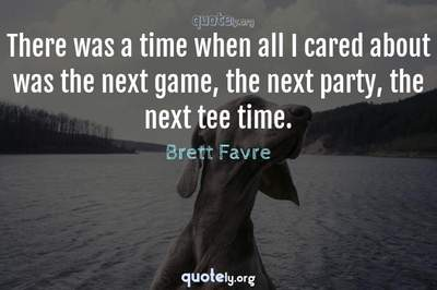Photo Quote of There was a time when all I cared about was the next game, the next party, the next tee time.
