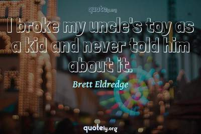 Photo Quote of I broke my uncle's toy as a kid and never told him about it.