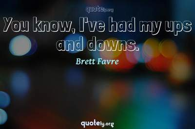 Photo Quote of You know, I've had my ups and downs.