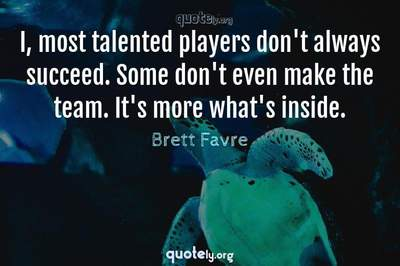 Photo Quote of I, most talented players don't always succeed. Some don't even make the team. It's more what's inside.