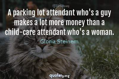 Photo Quote of A parking lot attendant who's a guy makes a lot more money than a child-care attendant who's a woman.