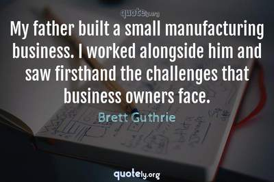 Photo Quote of My father built a small manufacturing business. I worked alongside him and saw firsthand the challenges that business owners face.
