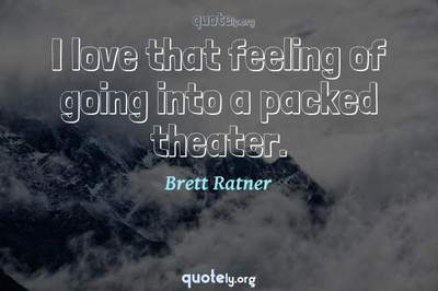 Photo Quote of I love that feeling of going into a packed theater.
