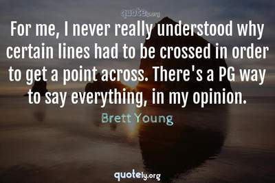 Photo Quote of For me, I never really understood why certain lines had to be crossed in order to get a point across. There's a PG way to say everything, in my opinion.