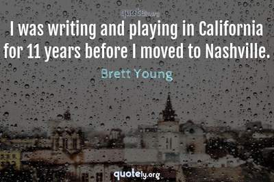 Photo Quote of I was writing and playing in California for 11 years before I moved to Nashville.