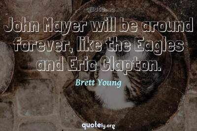 Photo Quote of John Mayer will be around forever, like the Eagles and Eric Clapton.