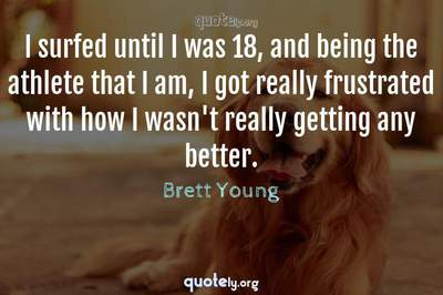 Photo Quote of I surfed until I was 18, and being the athlete that I am, I got really frustrated with how I wasn't really getting any better.