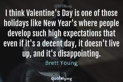 Photo Quote of I think Valentine's Day is one of those holidays like New Year's where people develop such high expectations that even if it's a decent day, it doesn't live up, and it's disappointing.