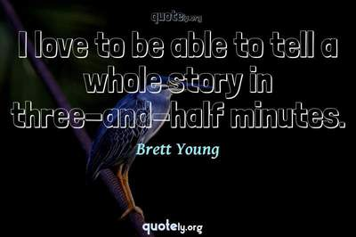 Photo Quote of I love to be able to tell a whole story in three-and-half minutes.