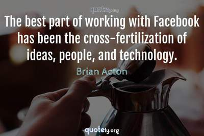 Photo Quote of The best part of working with Facebook has been the cross-fertilization of ideas, people, and technology.