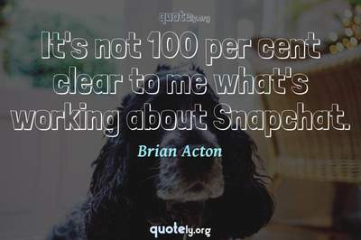 Photo Quote of It's not 100 per cent clear to me what's working about Snapchat.