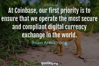 Photo Quote of At Coinbase, our first priority is to ensure that we operate the most secure and compliant digital currency exchange in the world.