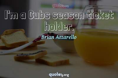 Photo Quote of I'm a Cubs season ticket holder.