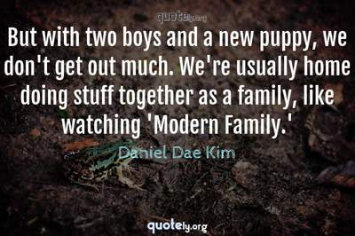 Photo Quote of But with two boys and a new puppy, we don't get out much. We're usually home doing stuff together as a family, like watching 'Modern Family.'