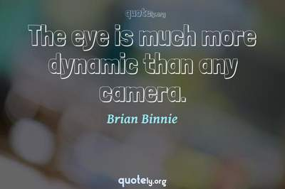Photo Quote of The eye is much more dynamic than any camera.