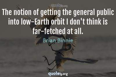 Photo Quote of The notion of getting the general public into low-Earth orbit I don't think is far-fetched at all.