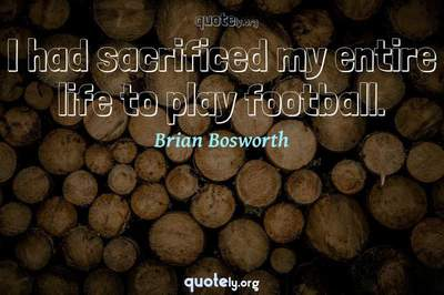 Photo Quote of I had sacrificed my entire life to play football.
