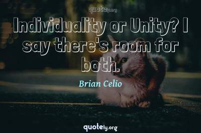 Photo Quote of Individuality or Unity? I say there's room for both.
