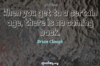 Photo Quote of When you get to a certain age, there is no coming back.
