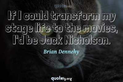 Photo Quote of If I could transform my stage life to the movies, I'd be Jack Nicholson.