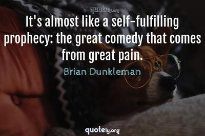 Photo Quote of It's almost like a self-fulfilling prophecy: the great comedy that comes from great pain.