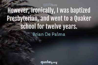 Photo Quote of However, ironically, I was baptized Presbyterian, and went to a Quaker school for twelve years.