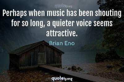 Photo Quote of Perhaps when music has been shouting for so long, a quieter voice seems attractive.