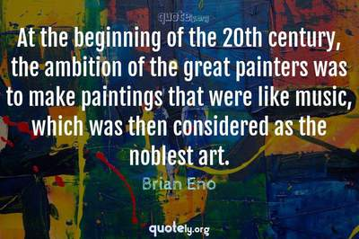 Photo Quote of At the beginning of the 20th century, the ambition of the great painters was to make paintings that were like music, which was then considered as the noblest art.