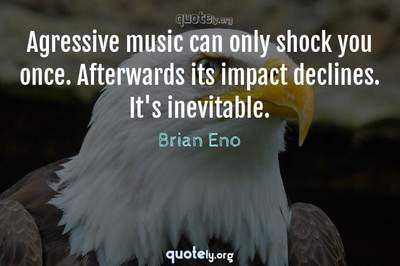 Photo Quote of Agressive music can only shock you once. Afterwards its impact declines. It's inevitable.