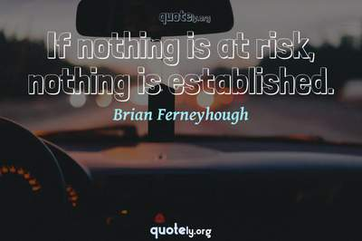 Photo Quote of If nothing is at risk, nothing is established.