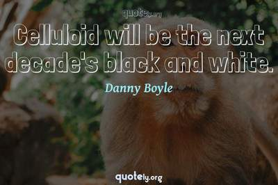 Photo Quote of Celluloid will be the next decade's black and white.