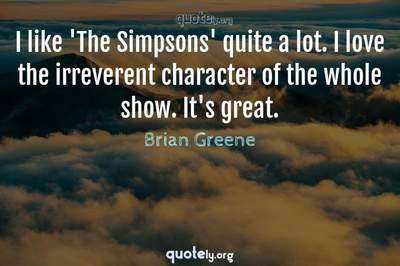 Photo Quote of I like 'The Simpsons' quite a lot. I love the irreverent character of the whole show. It's great.