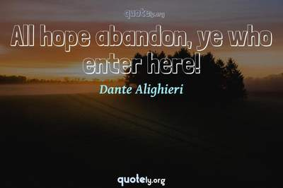 Photo Quote of All hope abandon, ye who enter here!