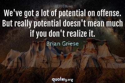 Photo Quote of We've got a lot of potential on offense. But really potential doesn't mean much if you don't realize it.