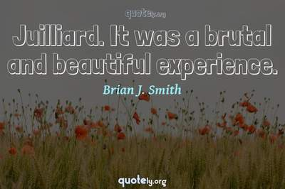 Photo Quote of Juilliard. It was a brutal and beautiful experience.