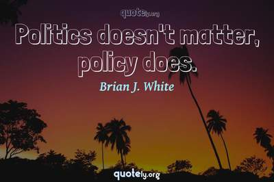 Photo Quote of Politics doesn't matter, policy does.