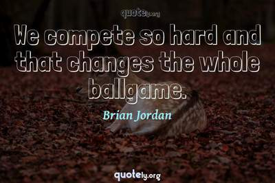 Photo Quote of We compete so hard and that changes the whole ballgame.