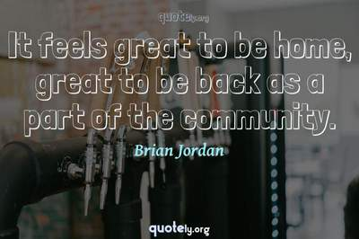 Photo Quote of It feels great to be home, great to be back as a part of the community.