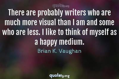 Photo Quote of There are probably writers who are much more visual than I am and some who are less. I like to think of myself as a happy medium.