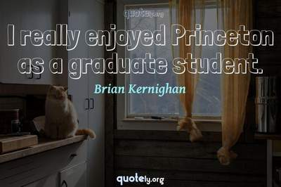 Photo Quote of I really enjoyed Princeton as a graduate student.
